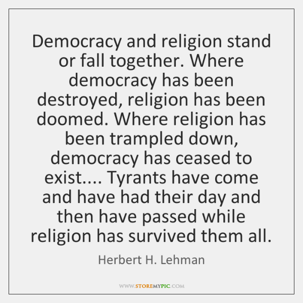 Democracy and religion stand or fall together. Where democracy has been destroyed, ...