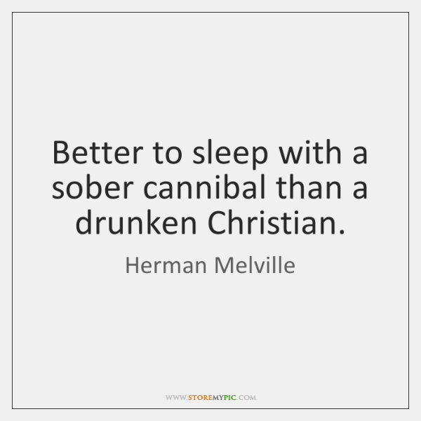 Better to sleep with a sober cannibal than a drunken Christian.