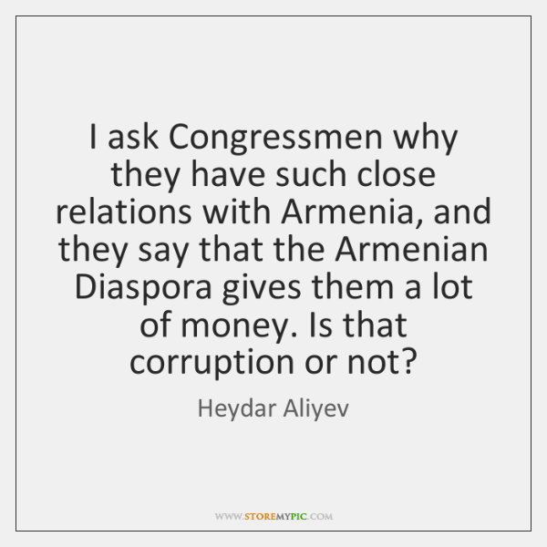 I ask Congressmen why they have such close relations with Armenia, and ...