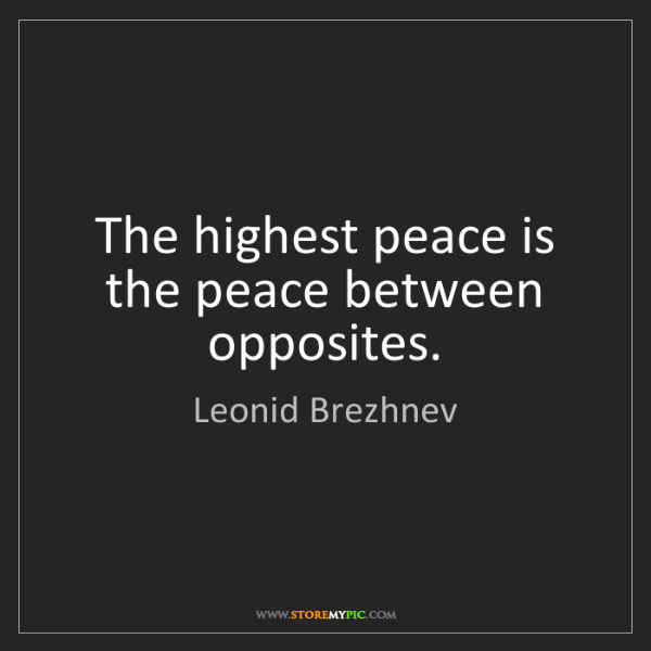 Leonid Brezhnev: The highest peace is the peace between opposites.