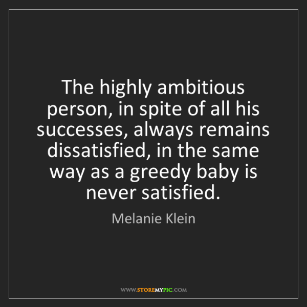 Melanie Klein: The highly ambitious person, in spite of all his successes,...