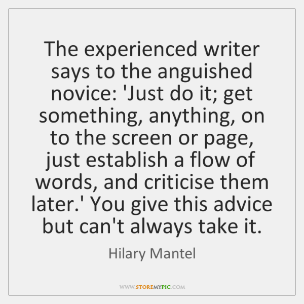 The experienced writer says to the anguished novice: 'Just do it; get ...