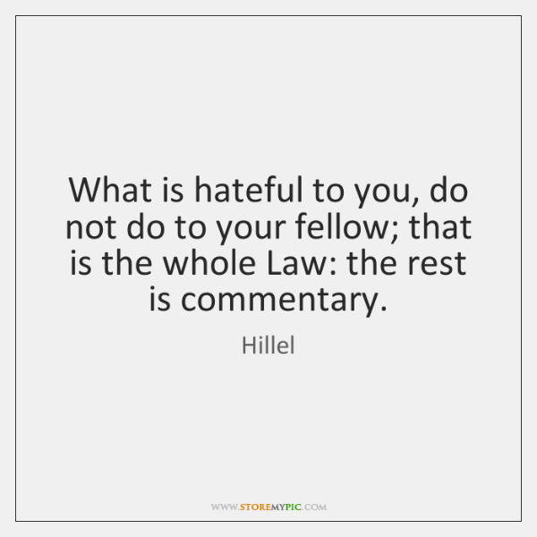 What is hateful to you, do not do to your fellow; that ...
