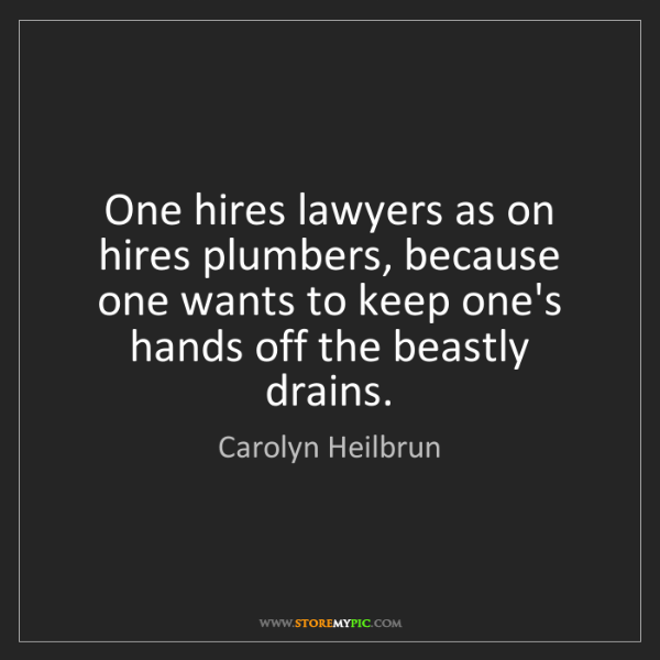 Carolyn Heilbrun: One hires lawyers as on hires plumbers, because one wants...