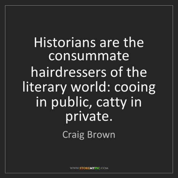 Craig Brown: Historians are the consummate hairdressers of the literary...