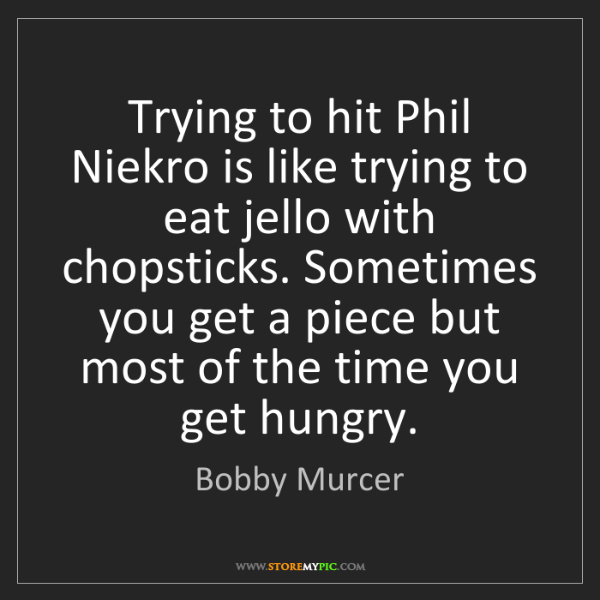 Bobby Murcer: Trying to hit Phil Niekro is like trying to eat jello...