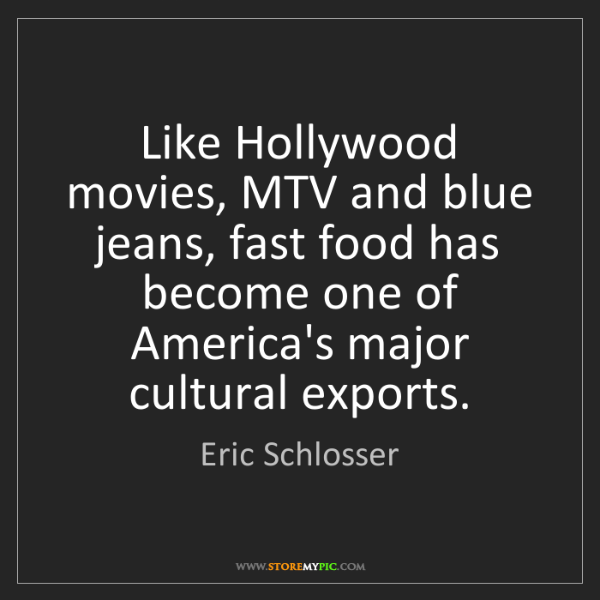 Eric Schlosser: Like Hollywood movies, MTV and blue jeans, fast food...