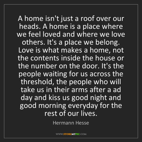 Hermann Hesse: A home isn't just a roof over our heads. A home is a...