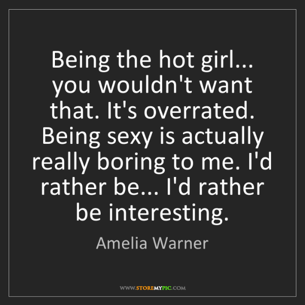Amelia Warner: Being the hot girl... you wouldn't want that. It's overrated....