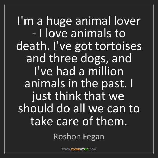 Roshon Fegan: I'm a huge animal lover - I love animals to death. I've...