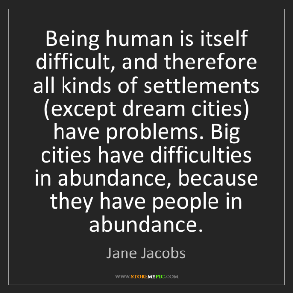 Jane Jacobs: Being human is itself difficult, and therefore all kinds...