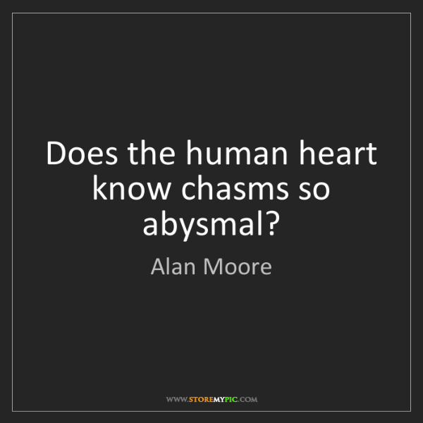 Alan Moore: Does the human heart know chasms so abysmal?