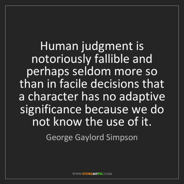 George Gaylord Simpson: Human judgment is notoriously fallible and perhaps seldom...