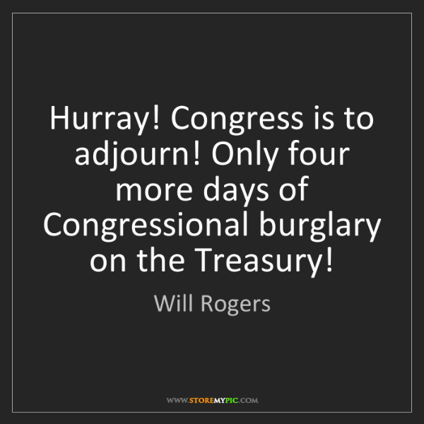 Will Rogers: Hurray! Congress is to adjourn! Only four more days of...