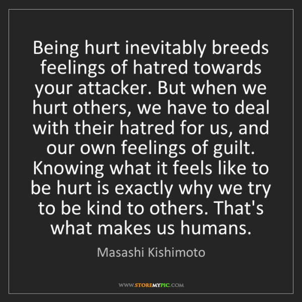 Masashi Kishimoto: Being hurt inevitably breeds feelings of hatred towards...