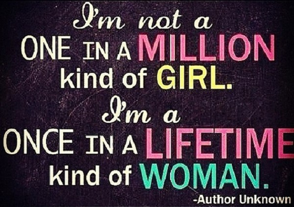 I am not a one in a million kind of girl i am a once in a lifetimes kind of woman