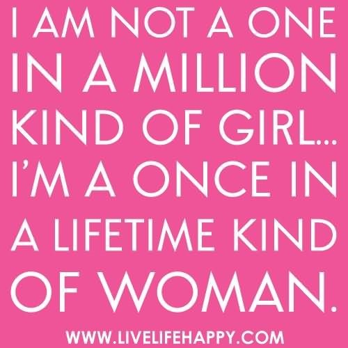 I am not a one in a million kind of girl im a once in a lifetime kind of woman
