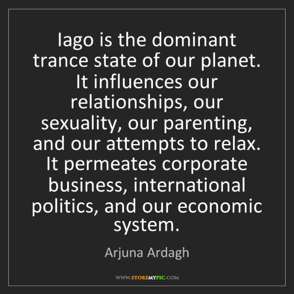 Arjuna Ardagh: Iago is the dominant trance state of our planet. It influences...