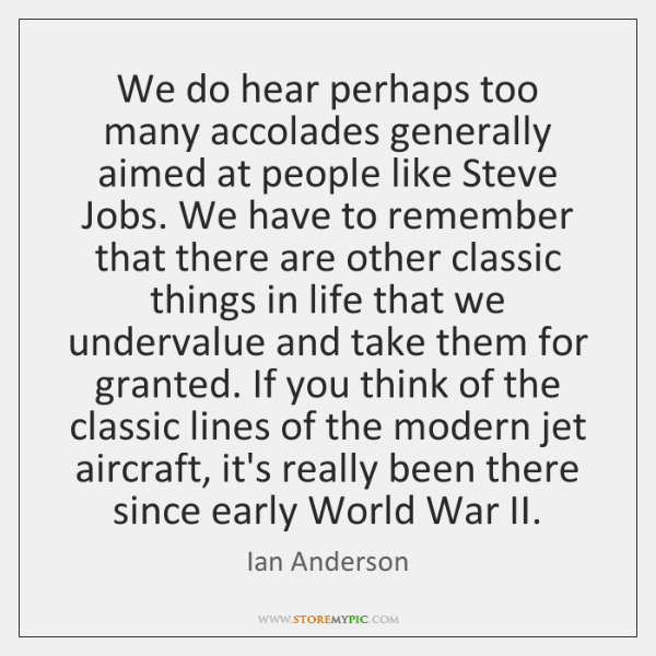 We do hear perhaps too many accolades generally aimed at people like ...