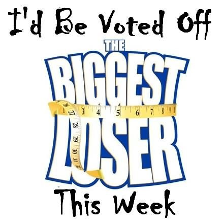 Id be voted off the biggest loser this week