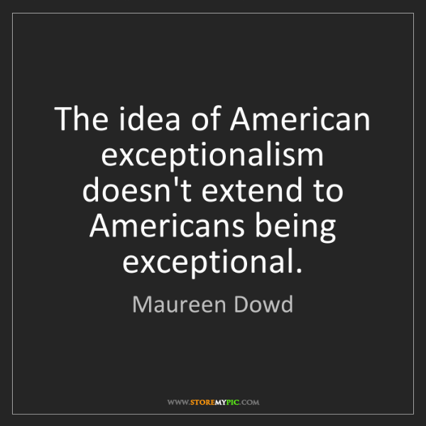 Maureen Dowd: The idea of American exceptionalism doesn't extend to...