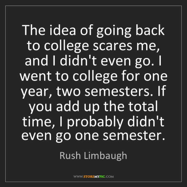 Rush Limbaugh: The idea of going back to college scares me, and I didn't...