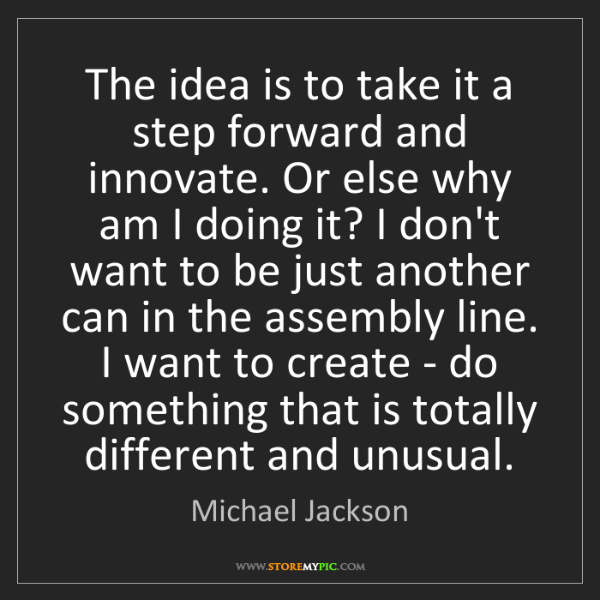 Michael Jackson: The idea is to take it a step forward and innovate. Or...