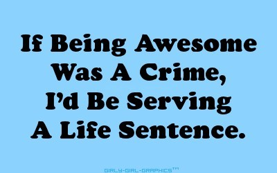 If being awesome was a crime id be serving a life sentence