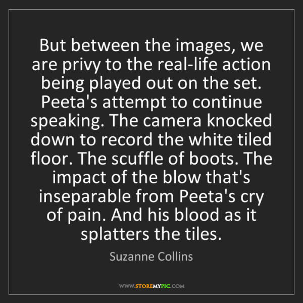 Suzanne Collins: But between the images, we are privy to the real-life...