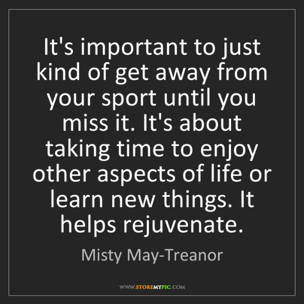 Misty May-Treanor: It's important to just kind of get away from your sport...