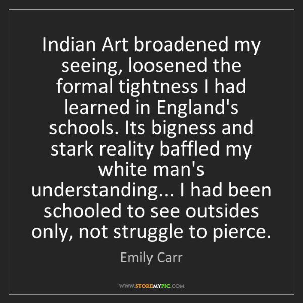 Emily Carr: Indian Art broadened my seeing, loosened the formal tightness...