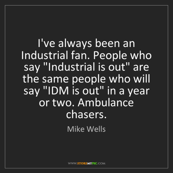 "Mike Wells: I've always been an Industrial fan. People who say ""Industrial..."