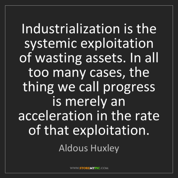 Aldous Huxley: Industrialization is the systemic exploitation of wasting...