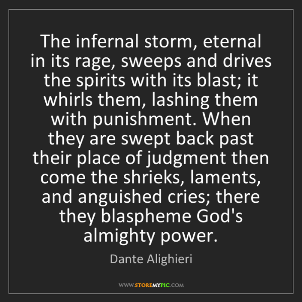 Dante Alighieri: The infernal storm, eternal in its rage, sweeps and drives...