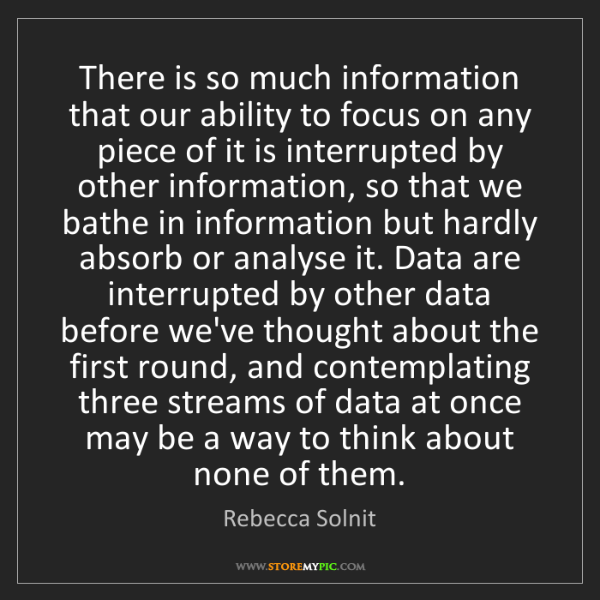 Rebecca Solnit: There is so much information that our ability to focus...