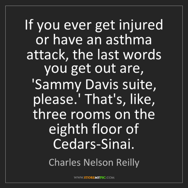 Charles Nelson Reilly: If you ever get injured or have an asthma attack, the...