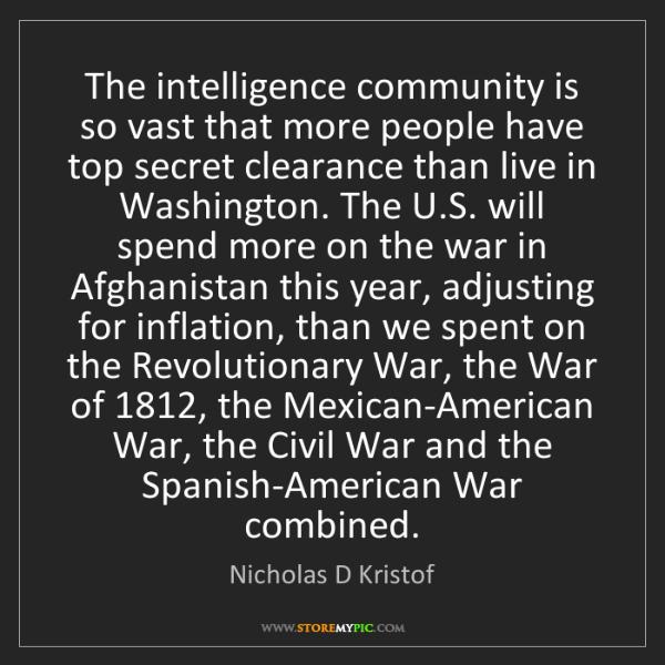 Nicholas D Kristof: The intelligence community is so vast that more people...