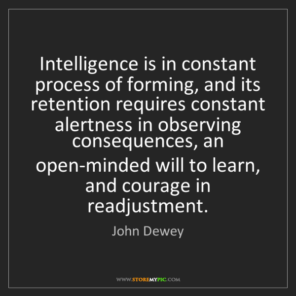 John Dewey: Intelligence is in constant process of forming, and its...