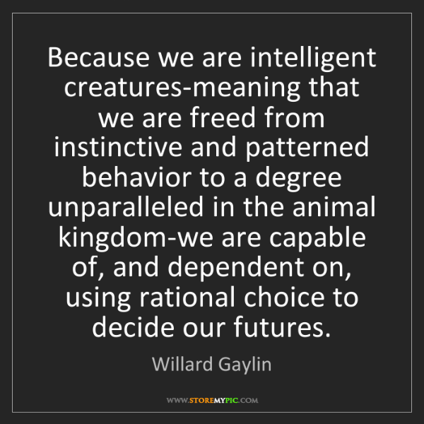 Willard Gaylin: Because we are intelligent creatures-meaning that we...