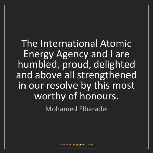 Mohamed Elbaradei: The International Atomic Energy Agency and I are humbled,...