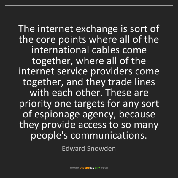 Edward Snowden: The internet exchange is sort of the core points where...