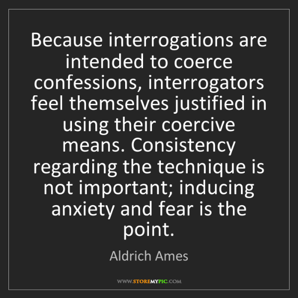 Aldrich Ames: Because interrogations are intended to coerce confessions,...