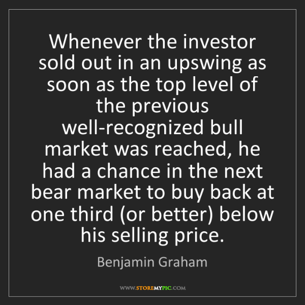 Benjamin Graham: Whenever the investor sold out in an upswing as soon...