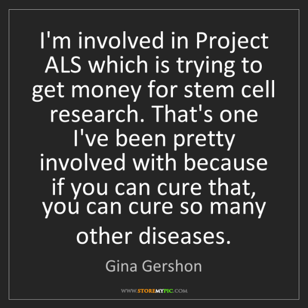 Gina Gershon: I'm involved in Project ALS which is trying to get money...