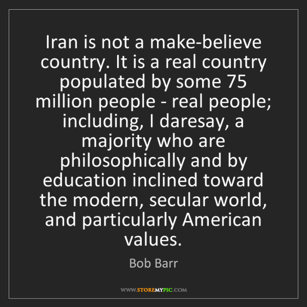 Bob Barr: Iran is not a make-believe country. It is a real country...