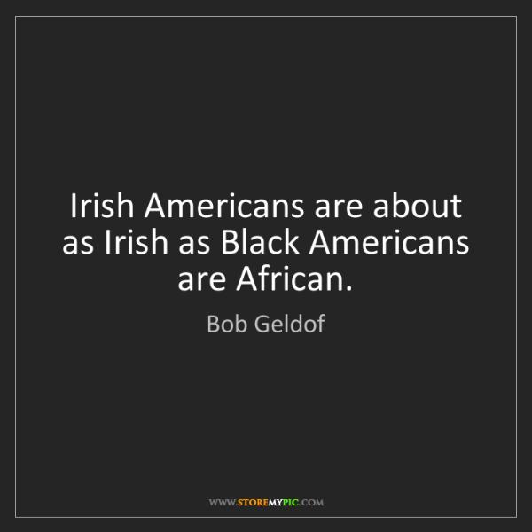 Bob Geldof: Irish Americans are about as Irish as Black Americans...
