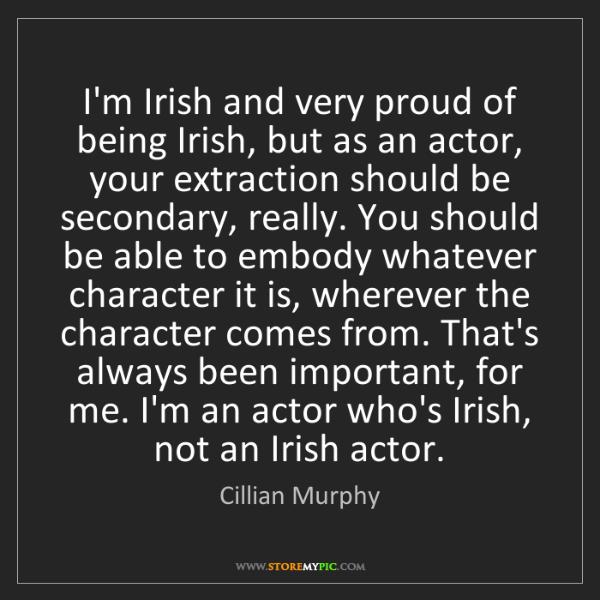 Cillian Murphy: I'm Irish and very proud of being Irish, but as an actor,...