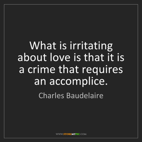 Charles Baudelaire: What is irritating about love is that it is a crime that...