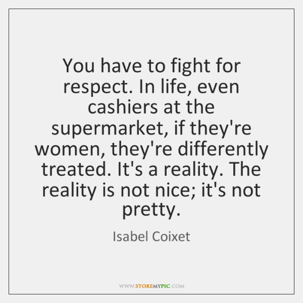 You have to fight for respect. In life, even cashiers at the ...
