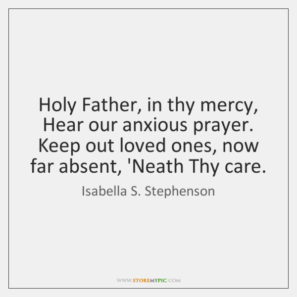 Holy Father, in thy mercy, Hear our anxious prayer. Keep out loved ...